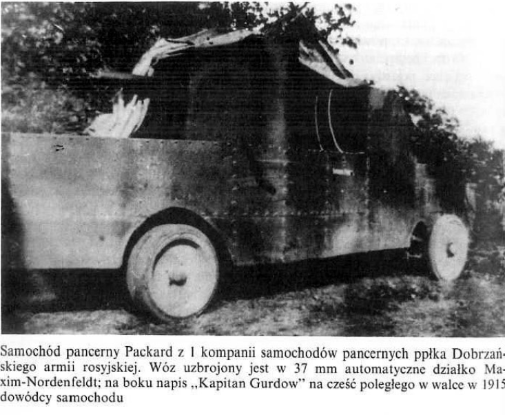 """Samochód pancerny Packard z 1 kompanii samochodów pancernych ppłka Dobrzańskiego armii rosyjskiej. Wóz uzbrojony jest w 37 mm automatyczne działko Maxim-Nordenfeldt; na boku napis """"Kapitan Gurdow"""" na cześć poległego w walce 1915 dowódcy samochodu"""